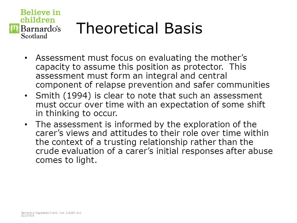 Barnardo's Registered Charity Nos. 216250 and SC037605 Theoretical Basis Assessment must focus on evaluating the mother's capacity to assume this posi