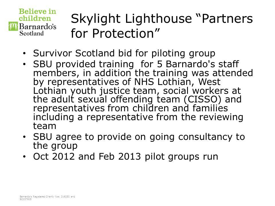 "Barnardo's Registered Charity Nos. 216250 and SC037605 Skylight Lighthouse ""Partners for Protection"" Survivor Scotland bid for piloting group SBU prov"