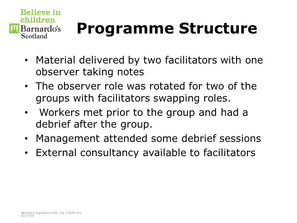 Barnardo's Registered Charity Nos. 216250 and SC037605 Programme Structure Material delivered by two facilitators with one observer taking notes The o