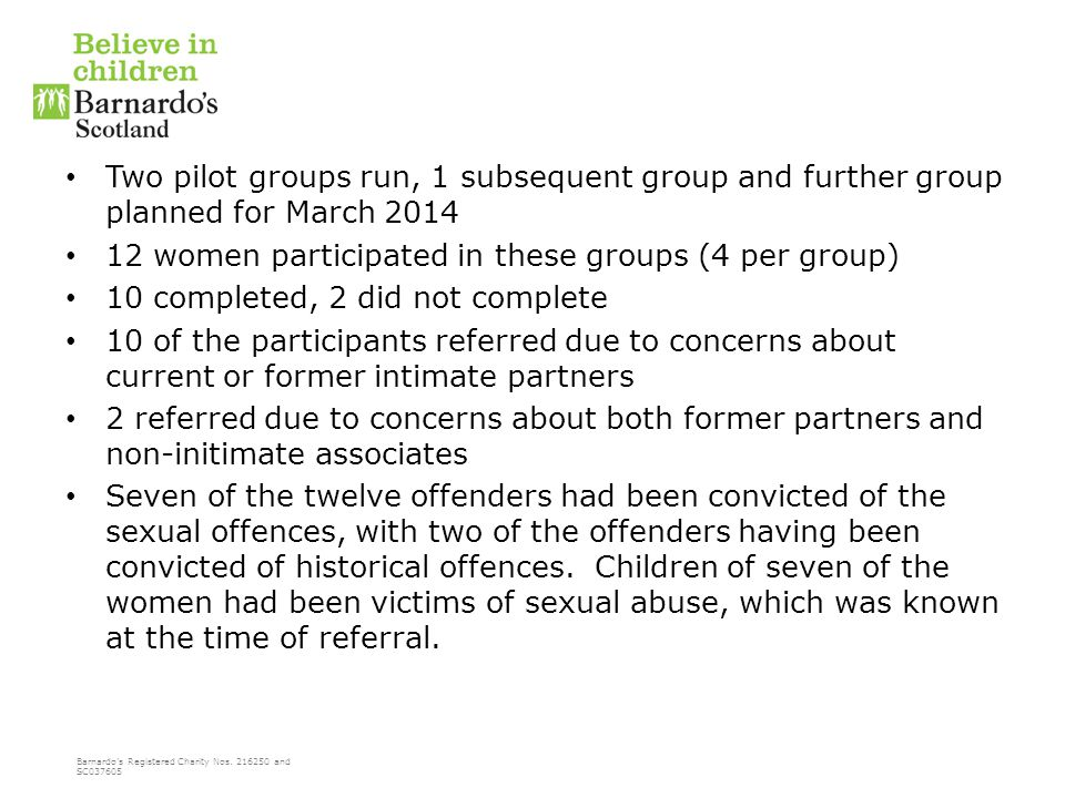 Barnardo's Registered Charity Nos. 216250 and SC037605 Two pilot groups run, 1 subsequent group and further group planned for March 2014 12 women part