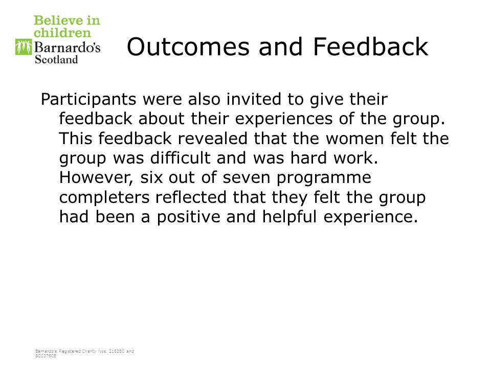 Barnardo's Registered Charity Nos. 216250 and SC037605 Outcomes and Feedback Participants were also invited to give their feedback about their experie