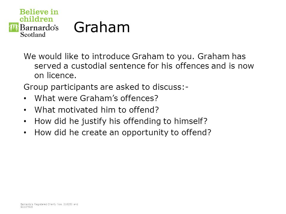 Barnardo's Registered Charity Nos. 216250 and SC037605 Graham We would like to introduce Graham to you. Graham has served a custodial sentence for his