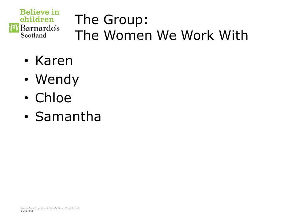 Barnardo's Registered Charity Nos. 216250 and SC037605 The Group: The Women We Work With Karen Wendy Chloe Samantha
