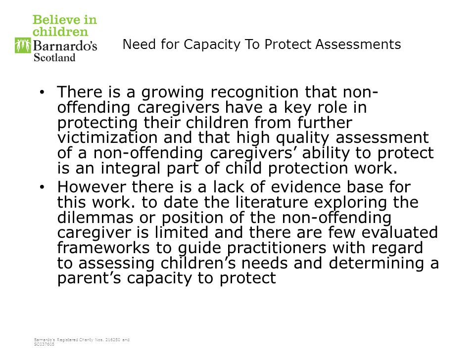 Barnardo's Registered Charity Nos. 216250 and SC037605 Need for Capacity To Protect Assessments There is a growing recognition that non- offending car