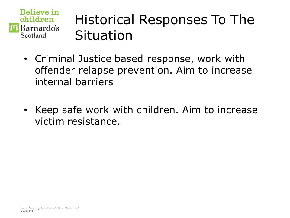 Barnardo's Registered Charity Nos. 216250 and SC037605 Historical Responses To The Situation Criminal Justice based response, work with offender relap