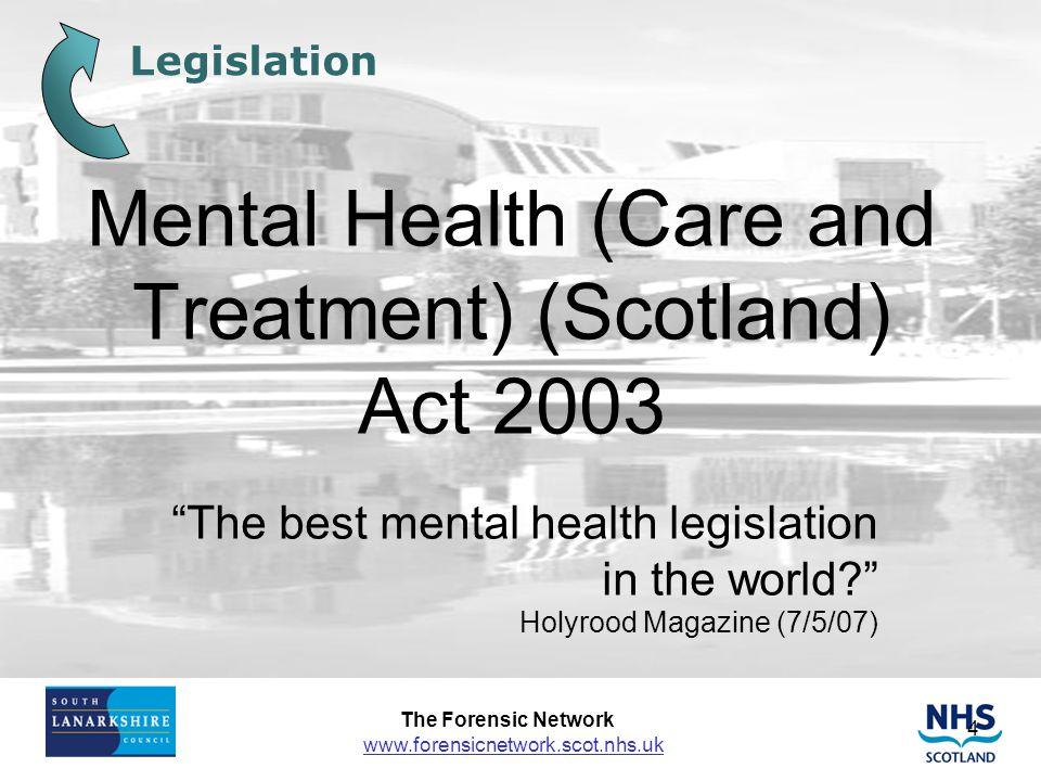 The Forensic Network www.forensicnetwork.scot.nhs.uk 4 Legislation Mental Health (Care and Treatment) (Scotland) Act 2003 The best mental health legislation in the world? Holyrood Magazine (7/5/07)