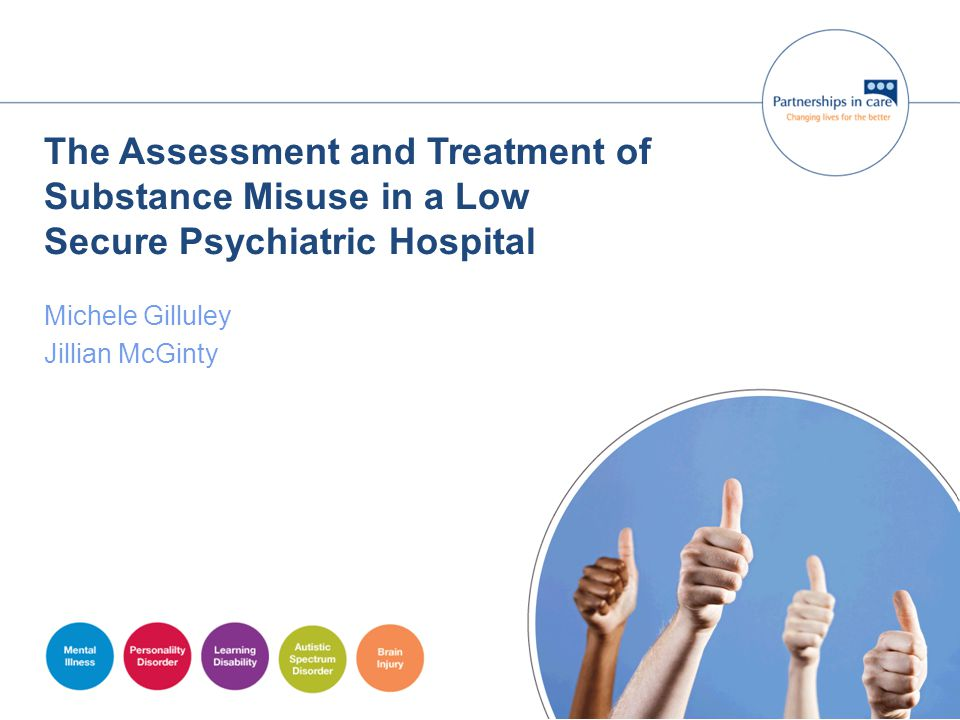 The Assessment and Treatment of Substance Misuse in a Low Secure Psychiatric Hospital Michele Gilluley Jillian McGinty