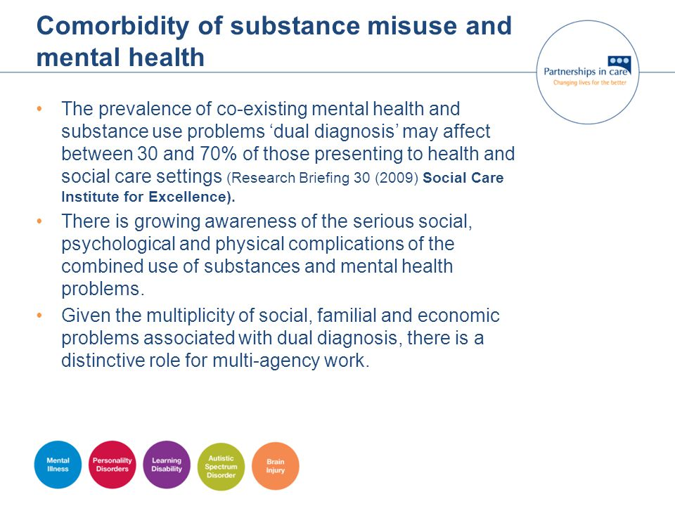 Comorbidity of substance misuse and mental health The prevalence of co-existing mental health and substance use problems 'dual diagnosis' may affect b