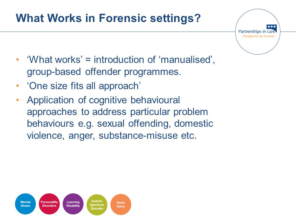 What Works in Forensic settings? 'What works' = introduction of 'manualised', group-based offender programmes. 'One size fits all approach' Applicatio