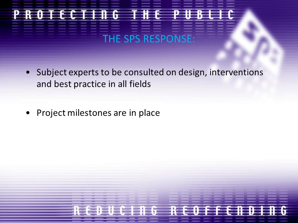 THE SPS RESPONSE: Subject experts to be consulted on design, interventions and best practice in all fields Project milestones are in place
