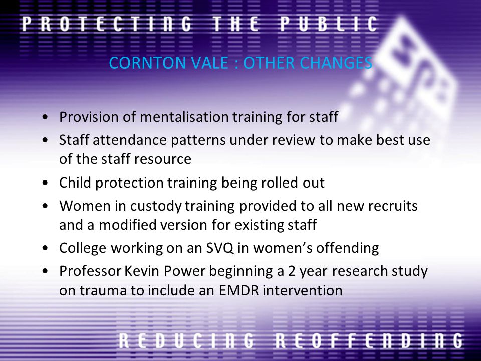 CORNTON VALE : OTHER CHANGES Provision of mentalisation training for staff Staff attendance patterns under review to make best use of the staff resource Child protection training being rolled out Women in custody training provided to all new recruits and a modified version for existing staff College working on an SVQ in women's offending Professor Kevin Power beginning a 2 year research study on trauma to include an EMDR intervention