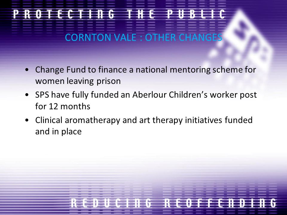 CORNTON VALE : OTHER CHANGES Change Fund to finance a national mentoring scheme for women leaving prison SPS have fully funded an Aberlour Children's worker post for 12 months Clinical aromatherapy and art therapy initiatives funded and in place