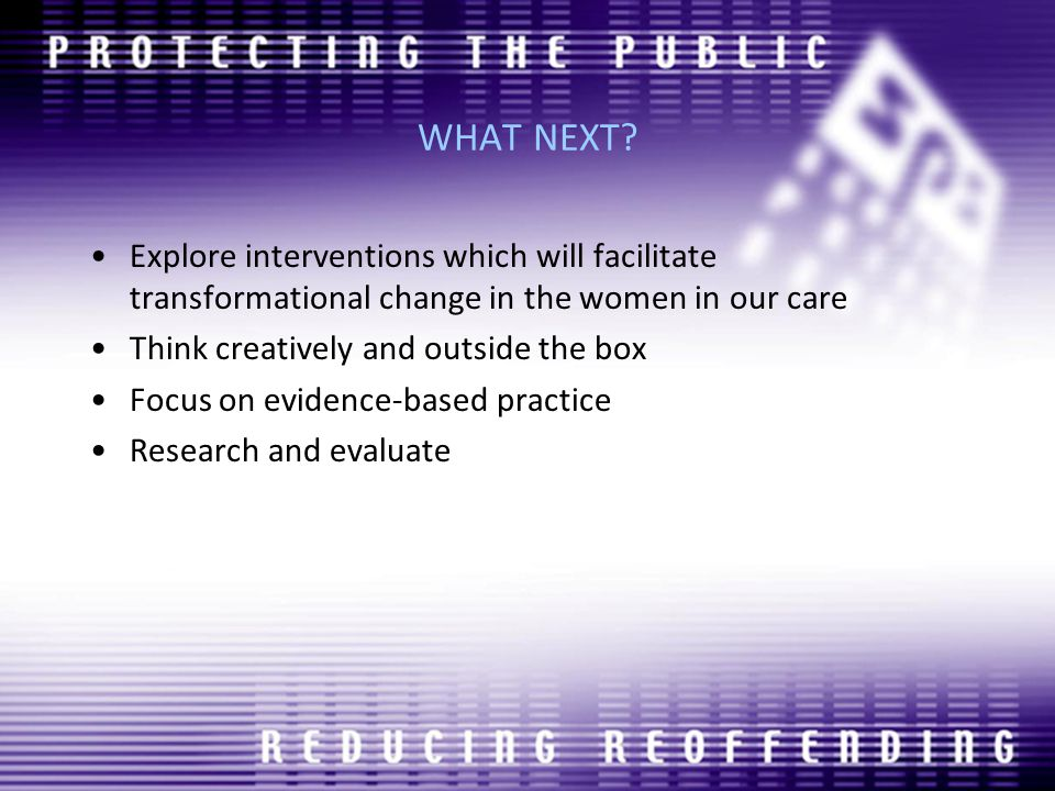 WHAT NEXT? Explore interventions which will facilitate transformational change in the women in our care Think creatively and outside the box Focus on