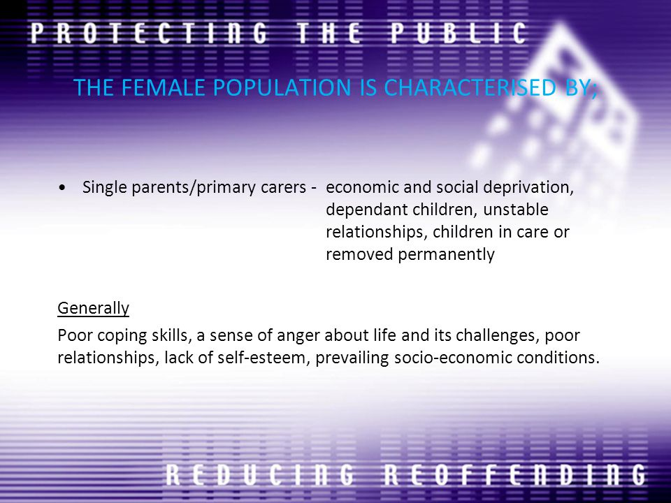 THE FEMALE POPULATION IS CHARACTERISED BY; Single parents/primary carers -economic and social deprivation, dependant children, unstable relationships, children in care or removed permanently Generally Poor coping skills, a sense of anger about life and its challenges, poor relationships, lack of self-esteem, prevailing socio-economic conditions.