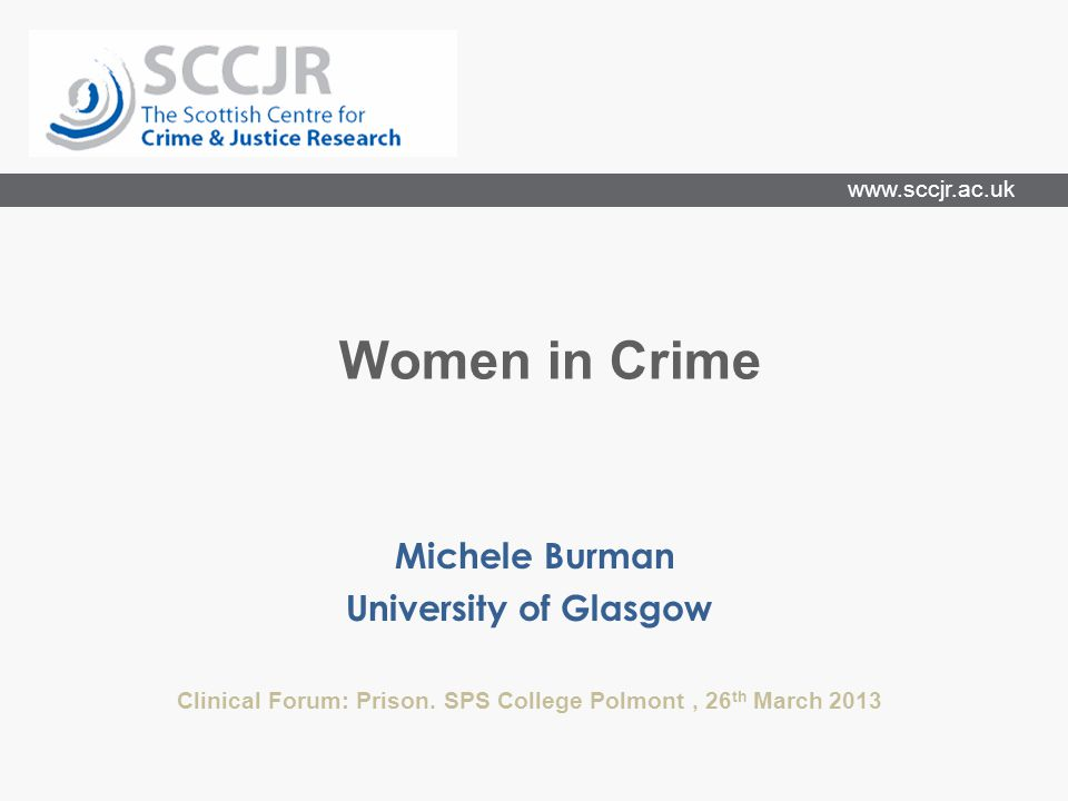 www.sccjr.ac.uk Michele Burman University of Glasgow Clinical Forum: Prison. SPS College Polmont, 26 th March 2013 Women in Crime