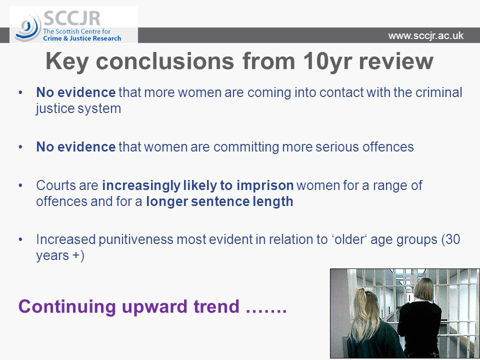 www.sccjr.ac.uk Key conclusions from 10yr review No evidence that more women are coming into contact with the criminal justice system No evidence that women are committing more serious offences Courts are increasingly likely to imprison women for a range of offences and for a longer sentence length Increased punitiveness most evident in relation to 'older' age groups (30 years +) Continuing upward trend …….