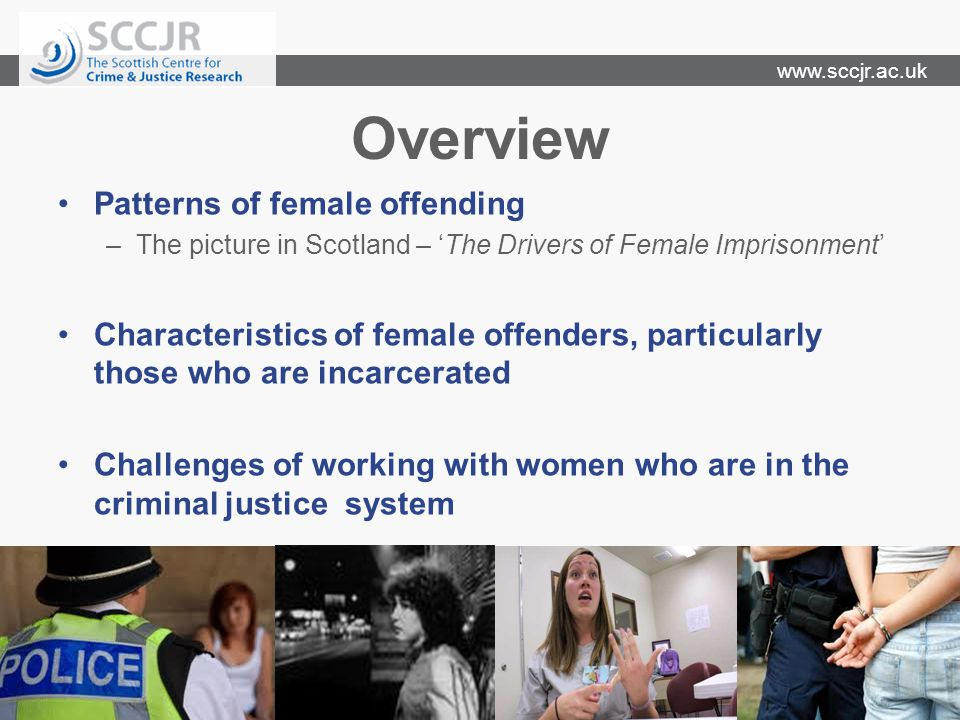 www.sccjr.ac.uk Overview Patterns of female offending –The picture in Scotland – 'The Drivers of Female Imprisonment' Characteristics of female offenders, particularly those who are incarcerated Challenges of working with women who are in the criminal justice system