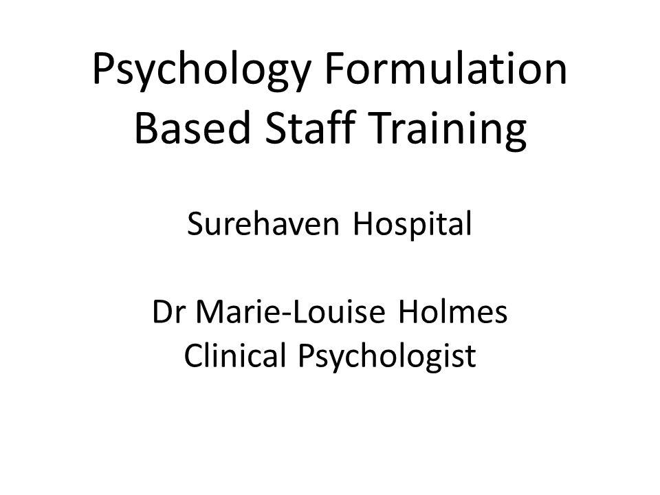Psychology Formulation Based Staff Training Surehaven Hospital Dr Marie-Louise Holmes Clinical Psychologist