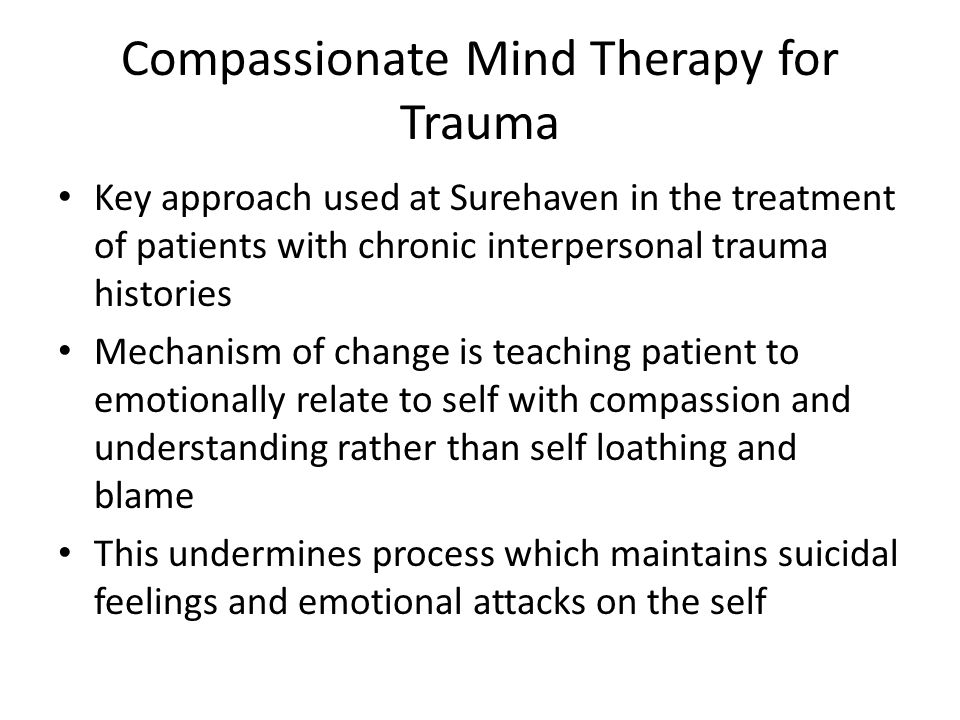 Compassionate Mind Therapy for Trauma Key approach used at Surehaven in the treatment of patients with chronic interpersonal trauma histories Mechanis