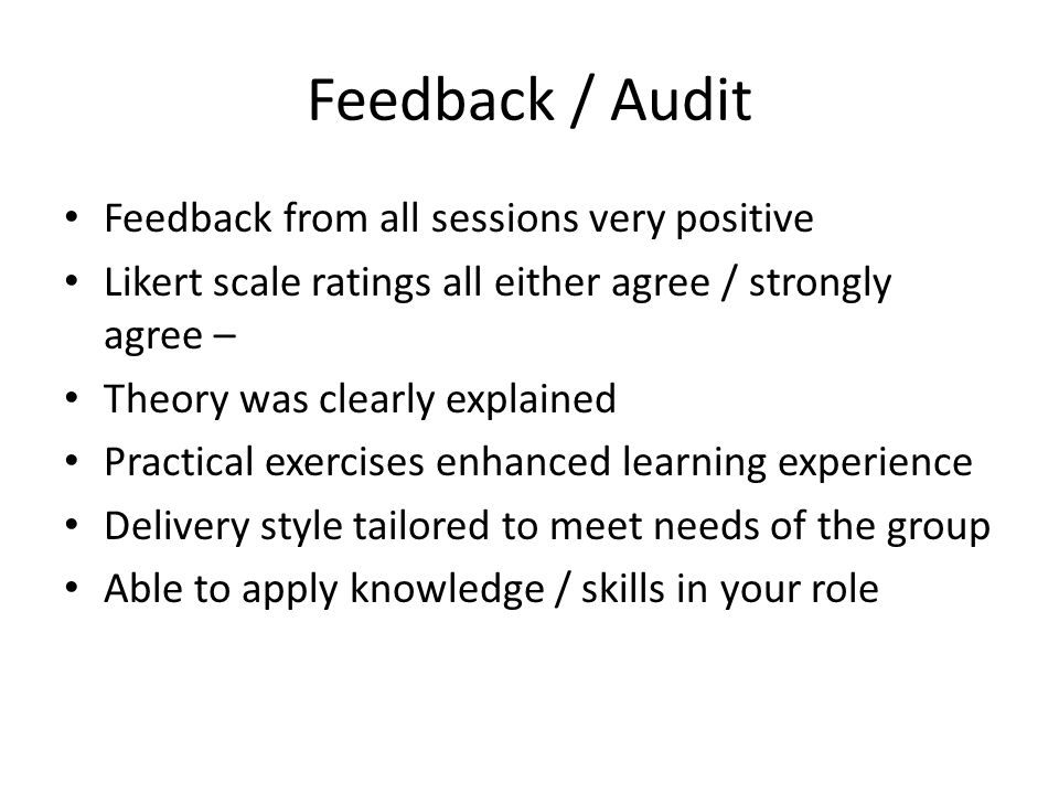 Feedback / Audit Feedback from all sessions very positive Likert scale ratings all either agree / strongly agree – Theory was clearly explained Practi