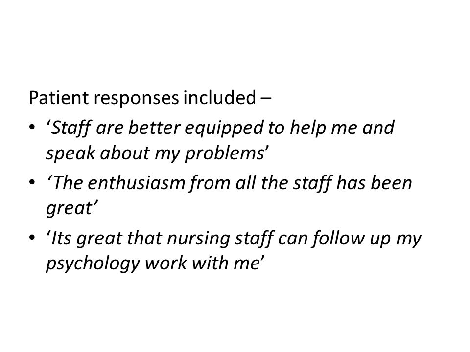 Patient responses included – 'Staff are better equipped to help me and speak about my problems' 'The enthusiasm from all the staff has been great' 'It