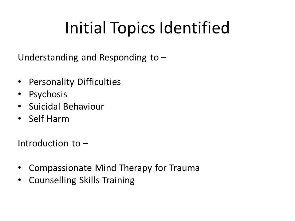 Initial Topics Identified Understanding and Responding to – Personality Difficulties Psychosis Suicidal Behaviour Self Harm Introduction to – Compassi