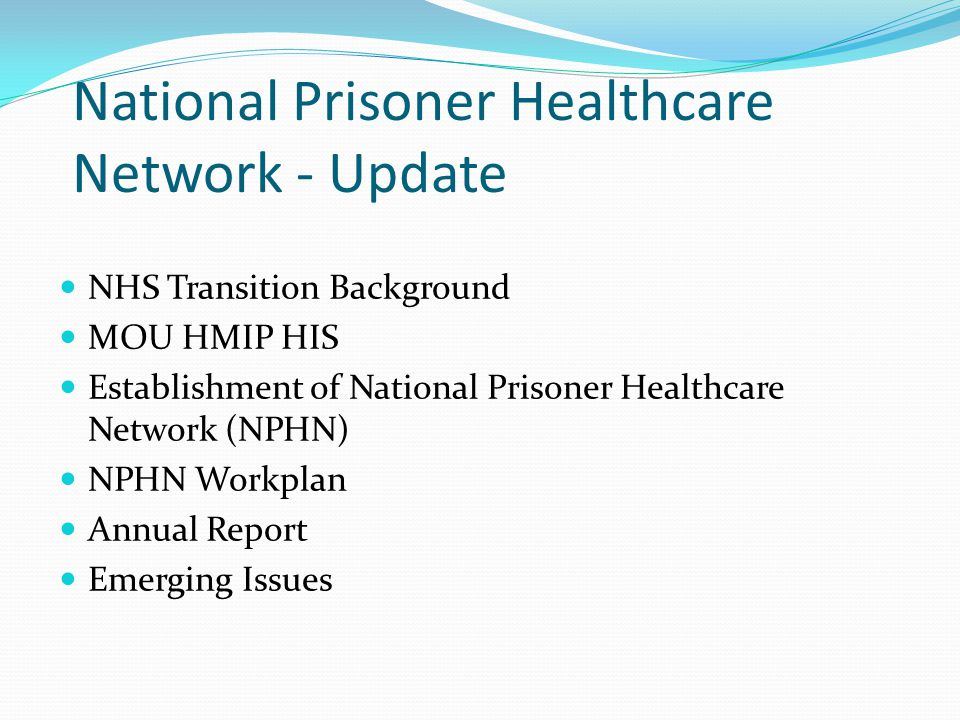National Prisoner Healthcare Network - Update NHS Transition Background MOU HMIP HIS Establishment of National Prisoner Healthcare Network (NPHN) NPHN Workplan Annual Report Emerging Issues
