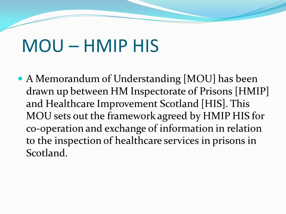 MOU – HMIP HIS A Memorandum of Understanding [MOU] has been drawn up between HM Inspectorate of Prisons [HMIP] and Healthcare Improvement Scotland [HIS].