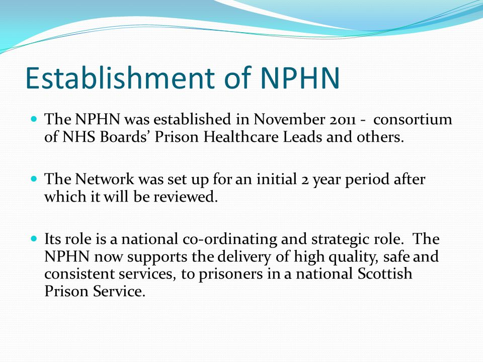 Establishment of NPHN The NPHN was established in November 2011 - consortium of NHS Boards' Prison Healthcare Leads and others. The Network was set up