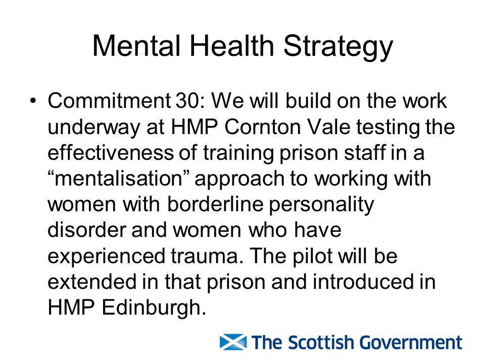 Mental Health Strategy Commitment 30: We will build on the work underway at HMP Cornton Vale testing the effectiveness of training prison staff in a ""