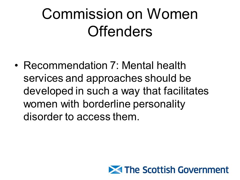 Commission on Women Offenders Recommendation 7: Mental health services and approaches should be developed in such a way that facilitates women with bo
