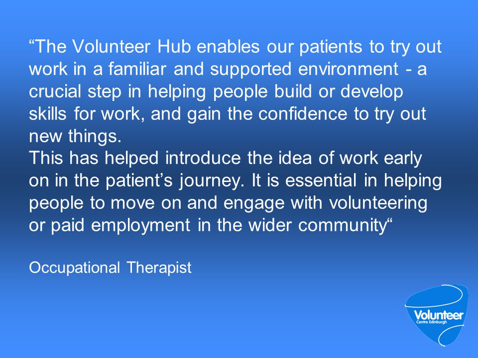 The Volunteer Hub enables our patients to try out work in a familiar and supported environment - a crucial step in helping people build or develop skills for work, and gain the confidence to try out new things.
