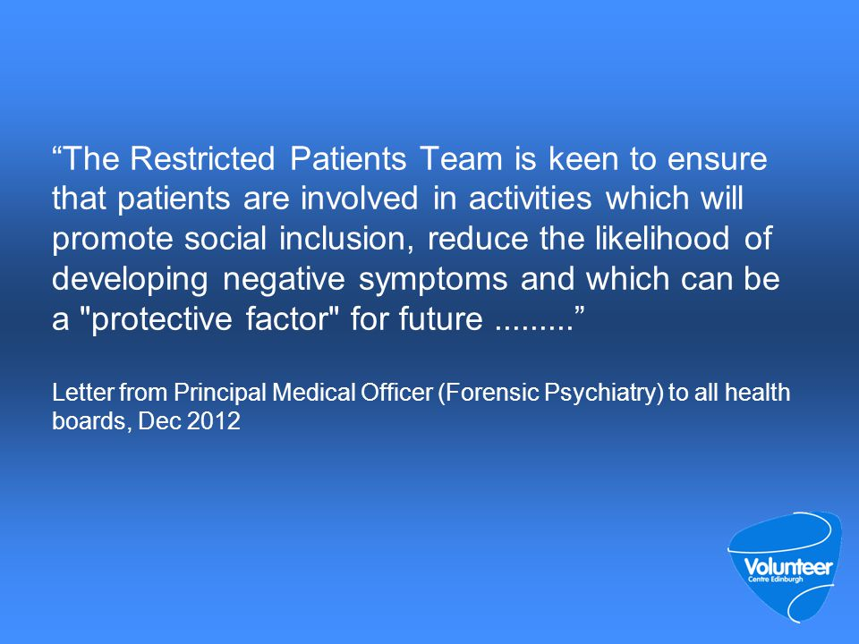 The Restricted Patients Team is keen to ensure that patients are involved in activities which will promote social inclusion, reduce the likelihood of developing negative symptoms and which can be a protective factor for future......... Letter from Principal Medical Officer (Forensic Psychiatry) to all health boards, Dec 2012