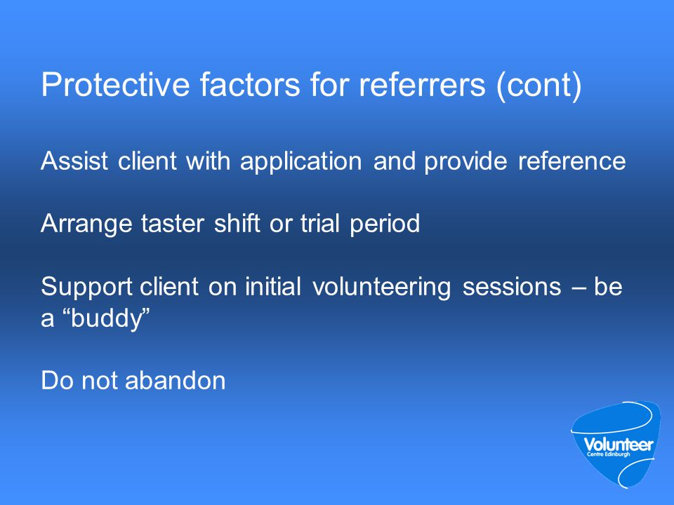 Protective factors for referrers (cont) Assist client with application and provide reference Arrange taster shift or trial period Support client on initial volunteering sessions – be a buddy Do not abandon