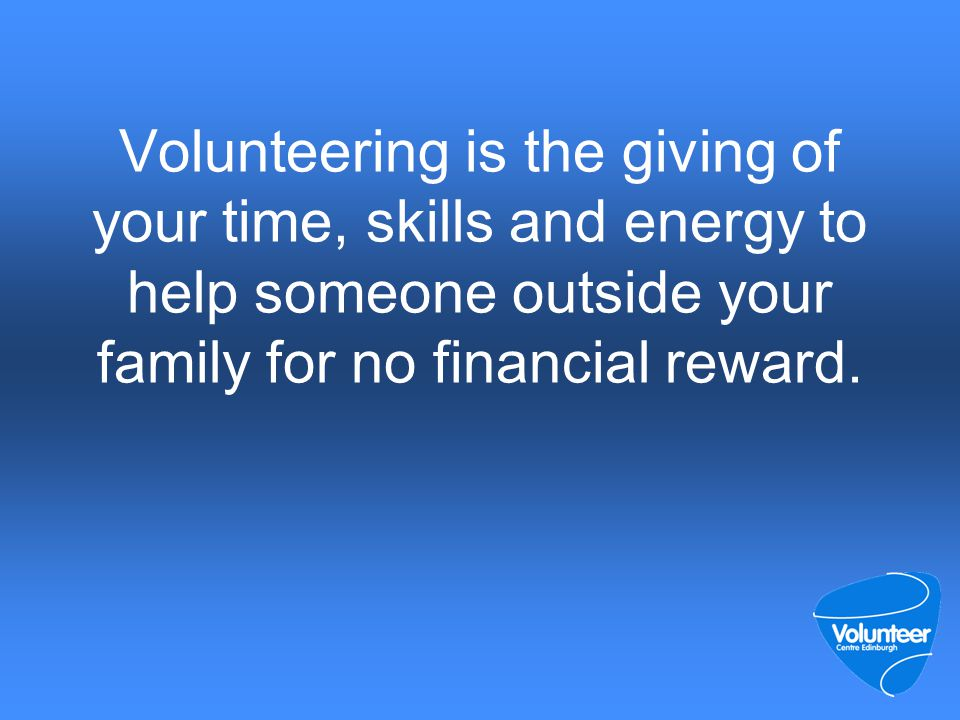 Volunteering is the giving of your time, skills and energy to help someone outside your family for no financial reward.