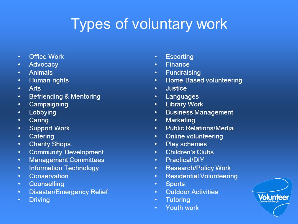 Types of voluntary work Office Work Advocacy Animals Human rights Arts Befriending & Mentoring Campaigning Lobbying Caring Support Work Catering Charity Shops Community Development Management Committees Information Technology Conservation Counselling Disaster/Emergency Relief Driving Escorting Finance Fundraising Home Based volunteering Justice Languages Library Work Business Management Marketing Public Relations/Media Online volunteering Play schemes Children's Clubs Practical/DIY Research/Policy Work Residential Volunteering Sports Outdoor Activities Tutoring Youth work