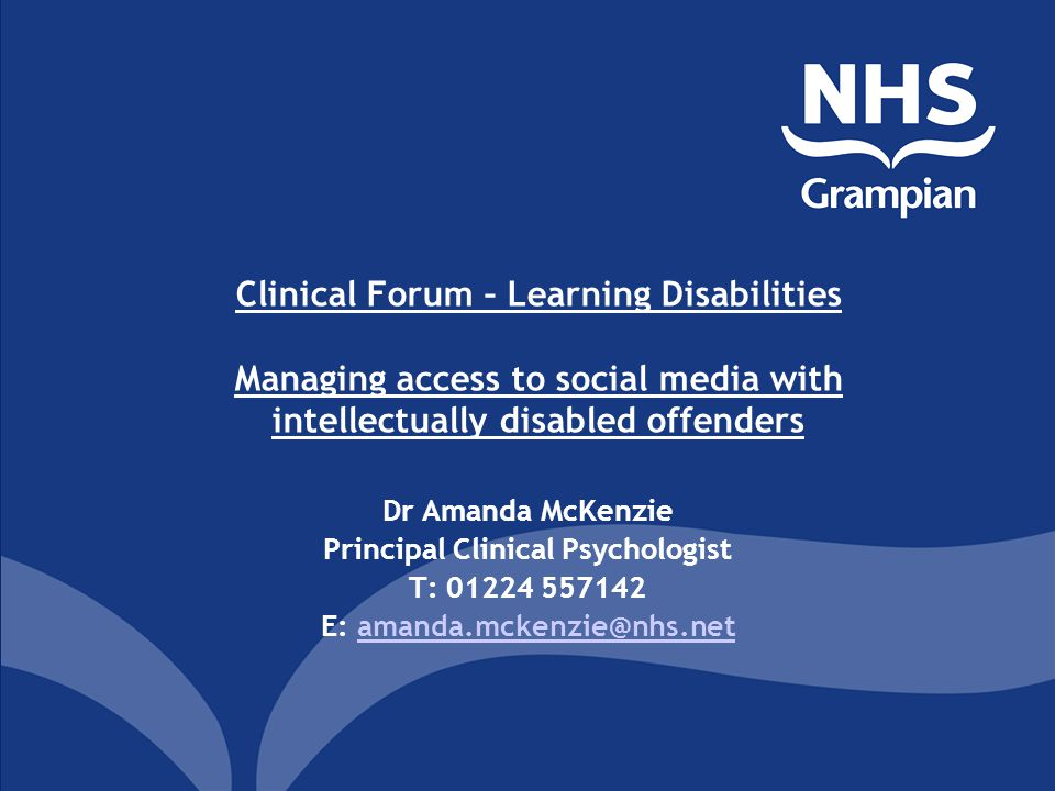 Clinical Forum – Learning Disabilities Managing access to social media with intellectually disabled offenders Dr Amanda McKenzie Principal Clinical Psychologist T: 01224 557142 E: amanda.mckenzie@nhs.netamanda.mckenzie@nhs.net
