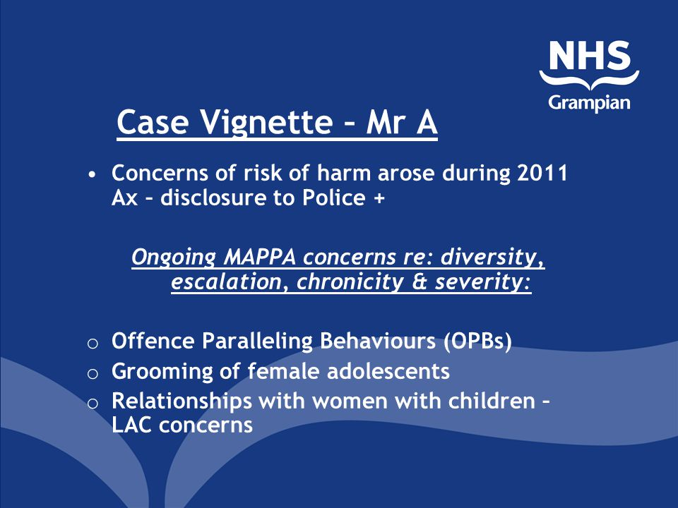 Case Vignette – Mr A Concerns of risk of harm arose during 2011 Ax – disclosure to Police + Ongoing MAPPA concerns re: diversity, escalation, chronicity & severity: o Offence Paralleling Behaviours (OPBs) o Grooming of female adolescents o Relationships with women with children – LAC concerns