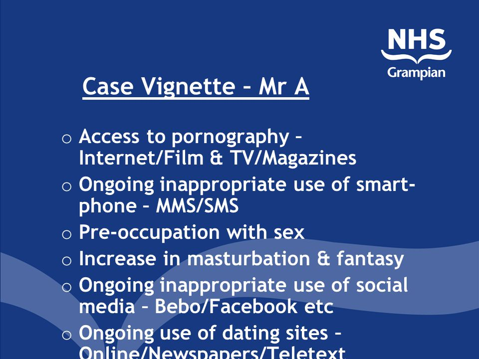 Case Vignette – Mr A o Access to pornography – Internet/Film & TV/Magazines o Ongoing inappropriate use of smart- phone – MMS/SMS o Pre-occupation wit