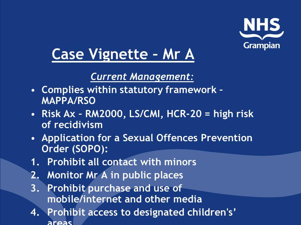 Case Vignette – Mr A Current Management: Complies within statutory framework – MAPPA/RSO Risk Ax – RM2000, LS/CMI, HCR-20 = high risk of recidivism Ap