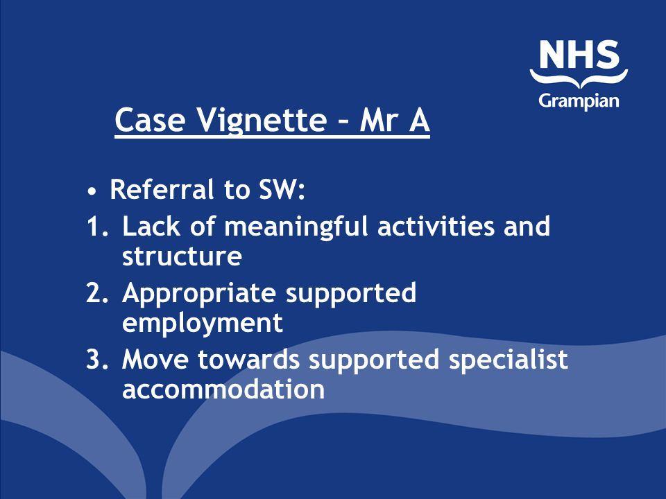 Case Vignette – Mr A Referral to SW: 1.Lack of meaningful activities and structure 2.Appropriate supported employment 3.Move towards supported specialist accommodation