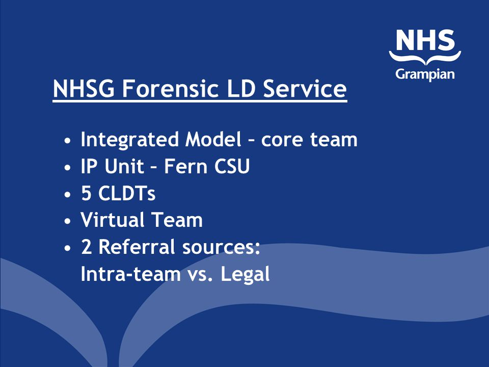 NHSG Forensic LD Service Integrated Model – core team IP Unit – Fern CSU 5 CLDTs Virtual Team 2 Referral sources: Intra-team vs. Legal