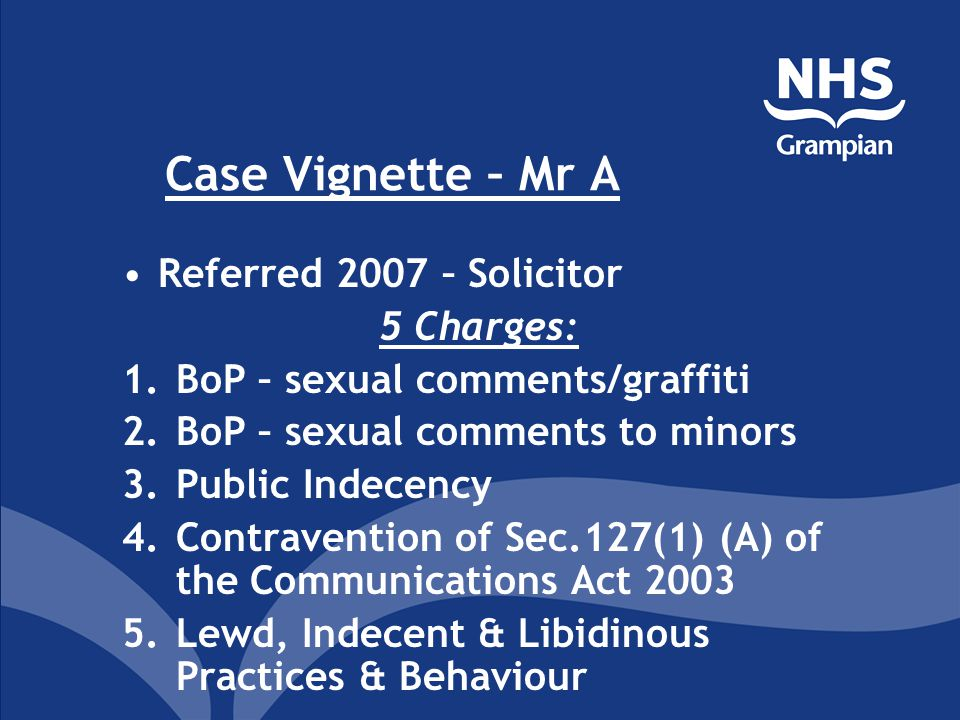 Case Vignette – Mr A Referred 2007 – Solicitor 5 Charges: 1.BoP – sexual comments/graffiti 2.BoP – sexual comments to minors 3.Public Indecency 4.Cont