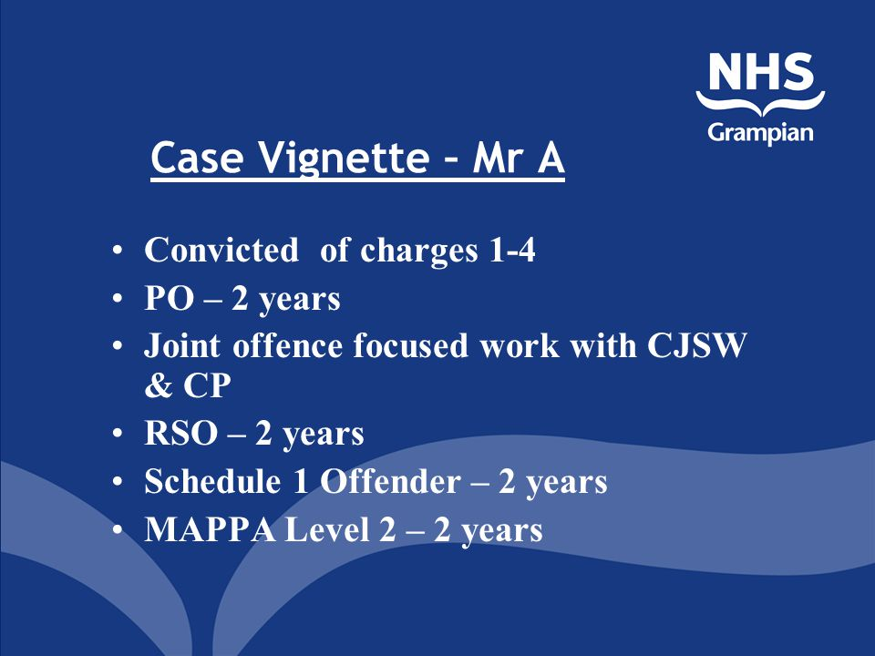 Case Vignette – Mr A Convicted of charges 1-4 PO – 2 years Joint offence focused work with CJSW & CP RSO – 2 years Schedule 1 Offender – 2 years MAPPA