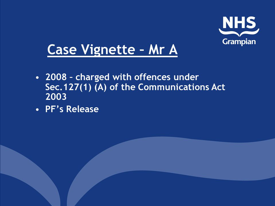 Case Vignette – Mr A 2008 – charged with offences under Sec.127(1) (A) of the Communications Act 2003 PF's Release