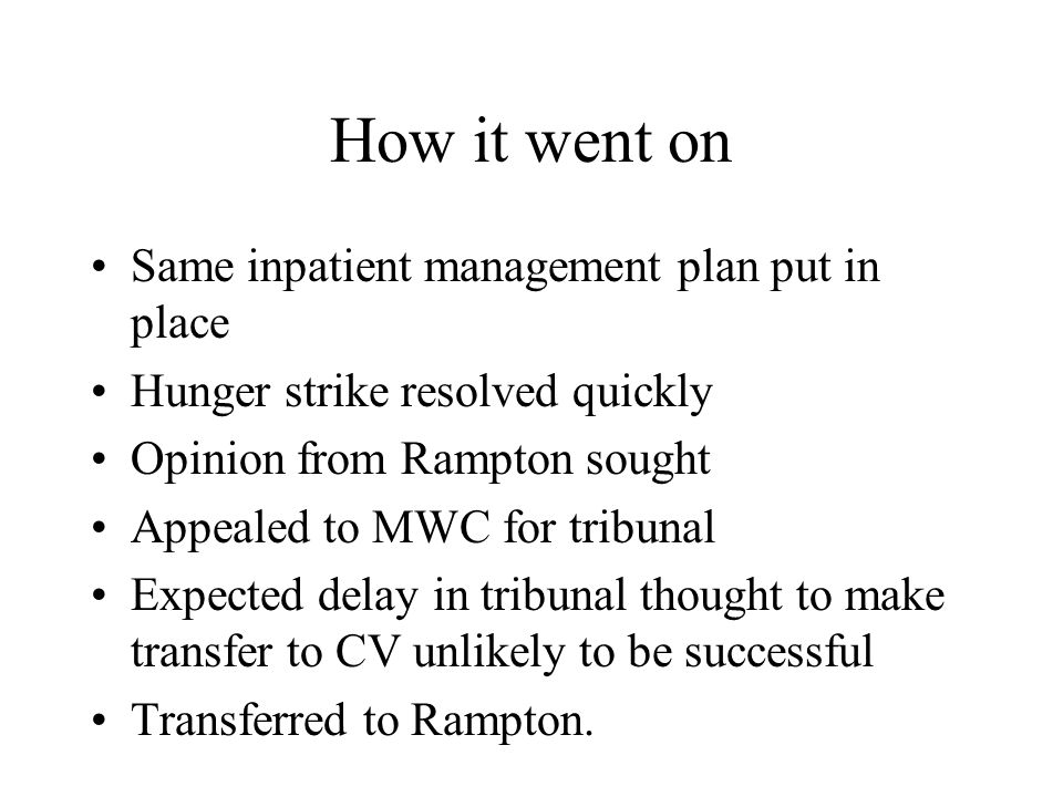 How it went on Same inpatient management plan put in place Hunger strike resolved quickly Opinion from Rampton sought Appealed to MWC for tribunal Expected delay in tribunal thought to make transfer to CV unlikely to be successful Transferred to Rampton.