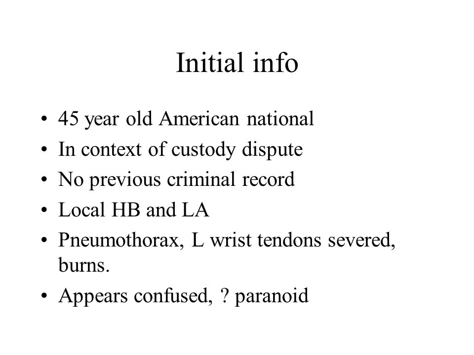 Initial info 45 year old American national In context of custody dispute No previous criminal record Local HB and LA Pneumothorax, L wrist tendons severed, burns.