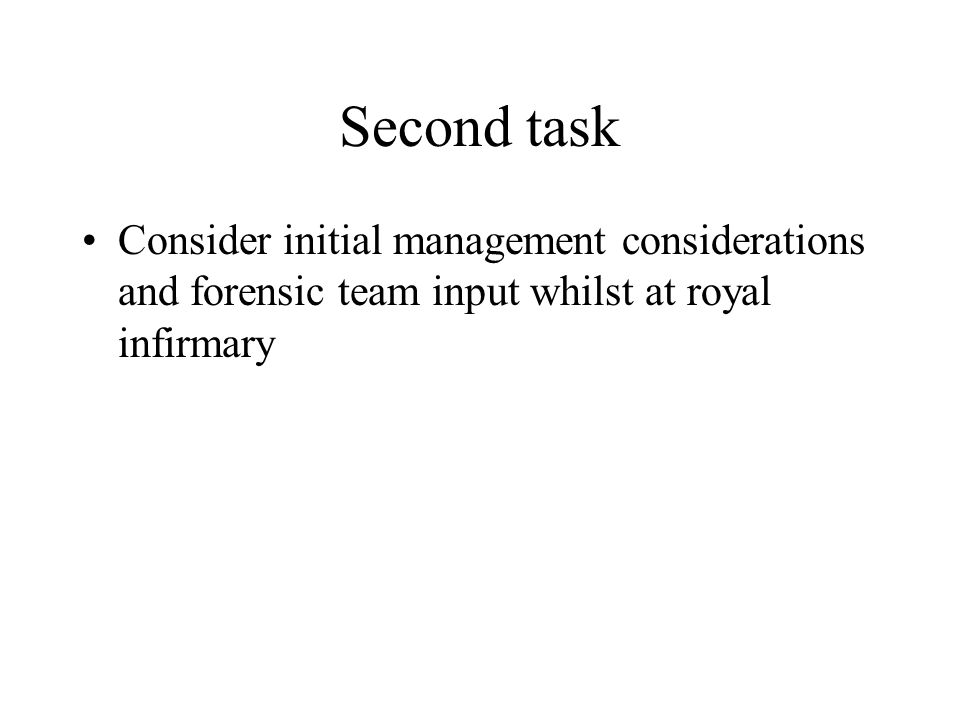 Second task Consider initial management considerations and forensic team input whilst at royal infirmary