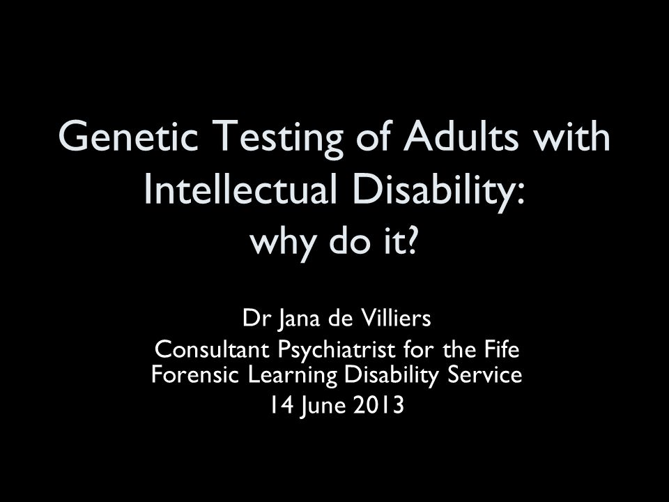 Genetic Testing of Adults with Intellectual Disability: why do it? Dr Jana de Villiers Consultant Psychiatrist for the Fife Forensic Learning Disabili