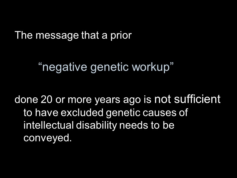 "The message that a prior ""negative genetic workup"" done 20 or more years ago is not sufficient to have excluded genetic causes of intellectual disabil"